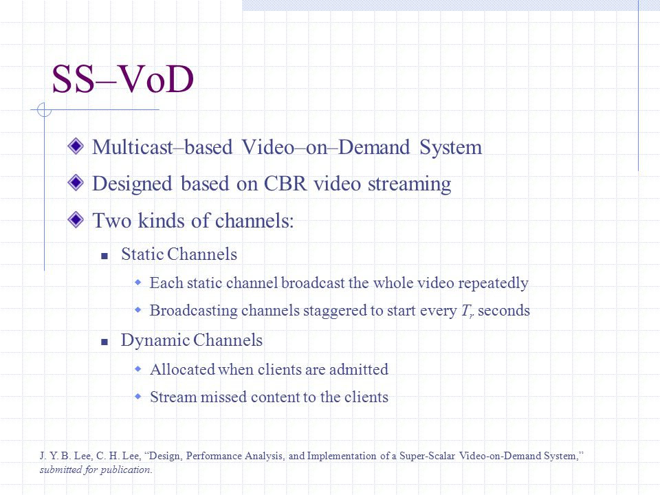 SS–VoD Multicast–based Video–on–Demand System Designed based on CBR video streaming Two kinds of channels: Static Channels  Each static channel broadcast the whole video repeatedly  Broadcasting channels staggered to start every T r seconds Dynamic Channels  Allocated when clients are admitted  Stream missed content to the clients J.