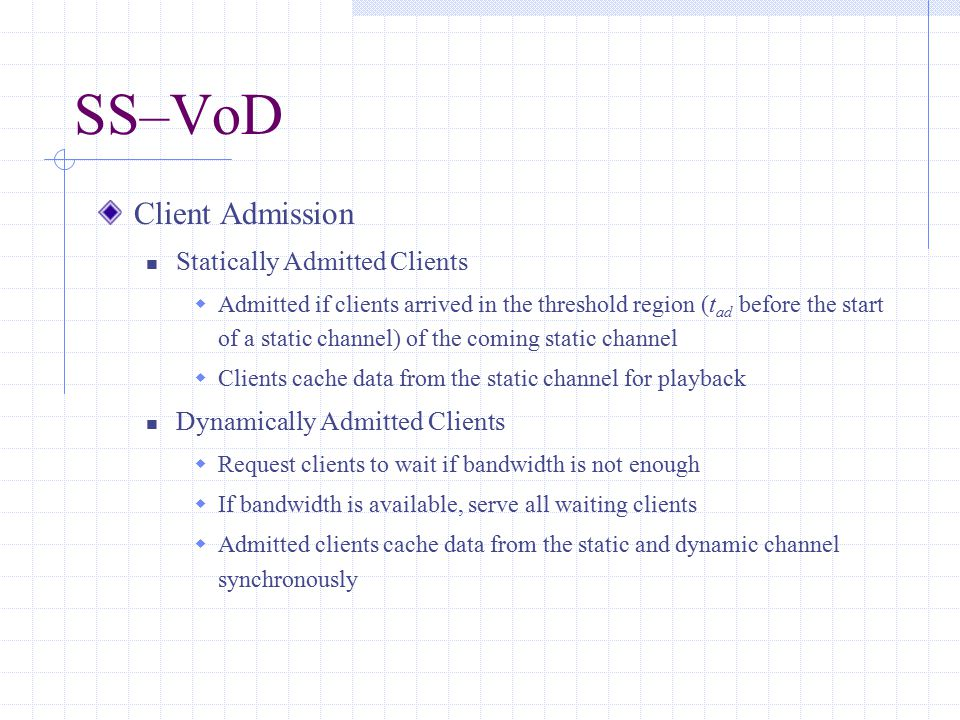 SS–VoD Client Admission Statically Admitted Clients  Admitted if clients arrived in the threshold region (t ad before the start of a static channel) of the coming static channel  Clients cache data from the static channel for playback Dynamically Admitted Clients  Request clients to wait if bandwidth is not enough  If bandwidth is available, serve all waiting clients  Admitted clients cache data from the static and dynamic channel synchronously