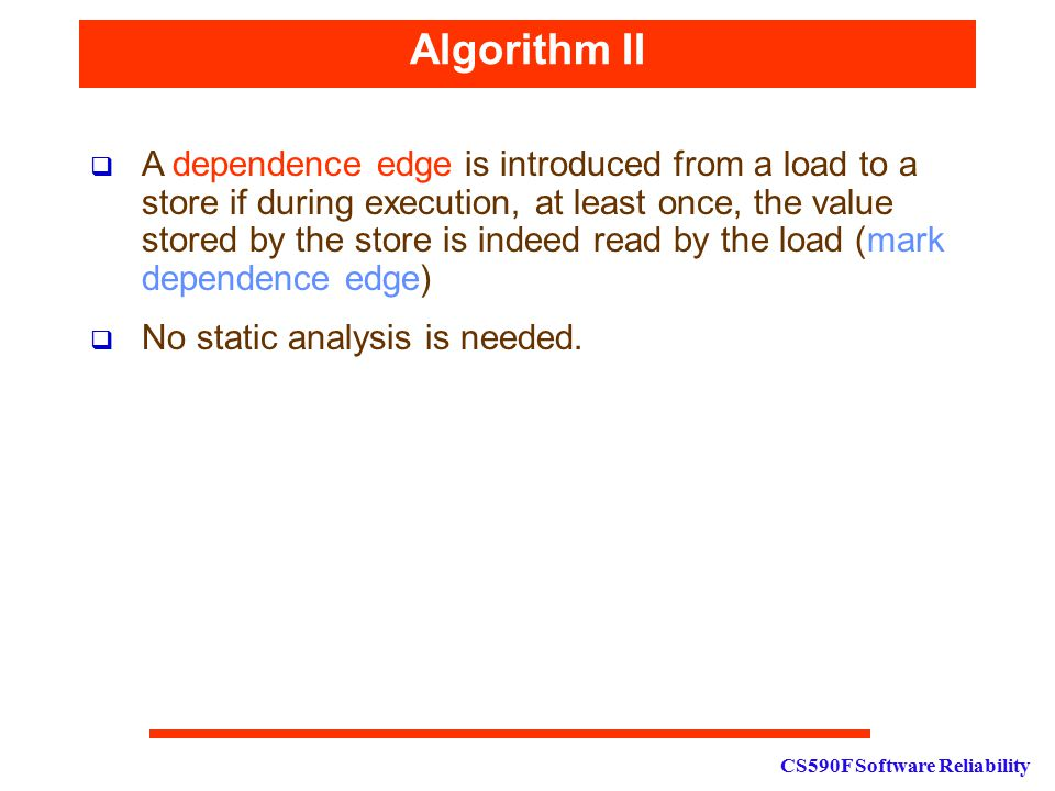 CS590F Software Reliability Algorithm II  A dependence edge is introduced from a load to a store if during execution, at least once, the value stored by the store is indeed read by the load (mark dependence edge)  No static analysis is needed.