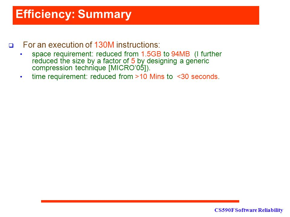 CS590F Software Reliability Efficiency: Summary  For an execution of 130M instructions: space requirement: reduced from 1.5GB to 94MB (I further reduced the size by a factor of 5 by designing a generic compression technique [MICRO'05]).