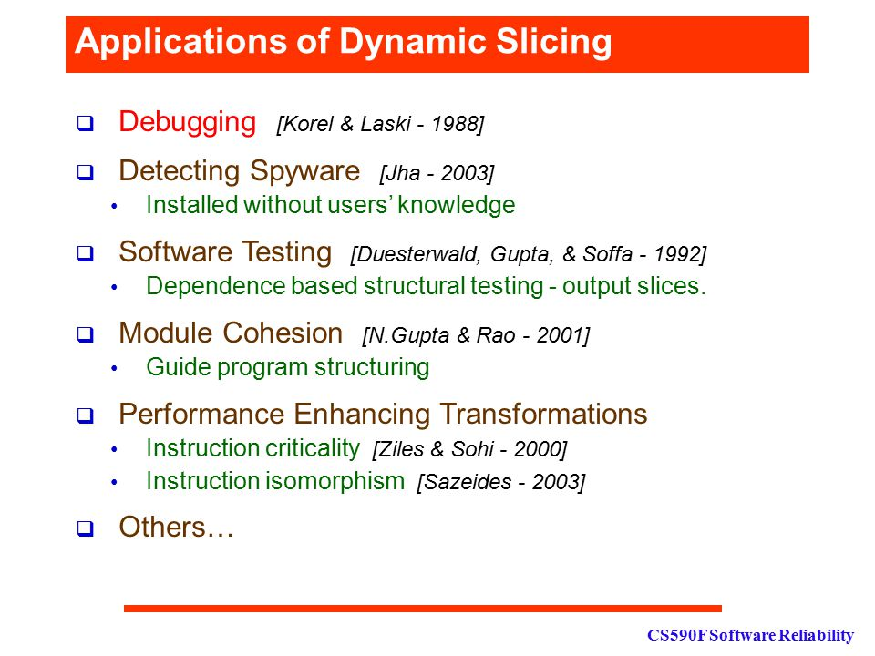 CS590F Software Reliability Applications of Dynamic Slicing  Debugging [Korel & Laski - 1988]  Detecting Spyware [Jha - 2003] Installed without user