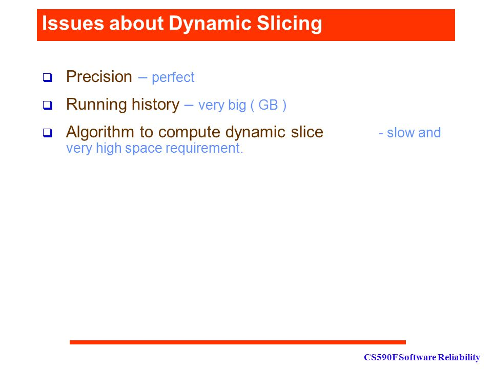 CS590F Software Reliability Issues about Dynamic Slicing  Precision – perfect  Running history – very big ( GB )  Algorithm to compute dynamic slice - slow and very high space requirement.