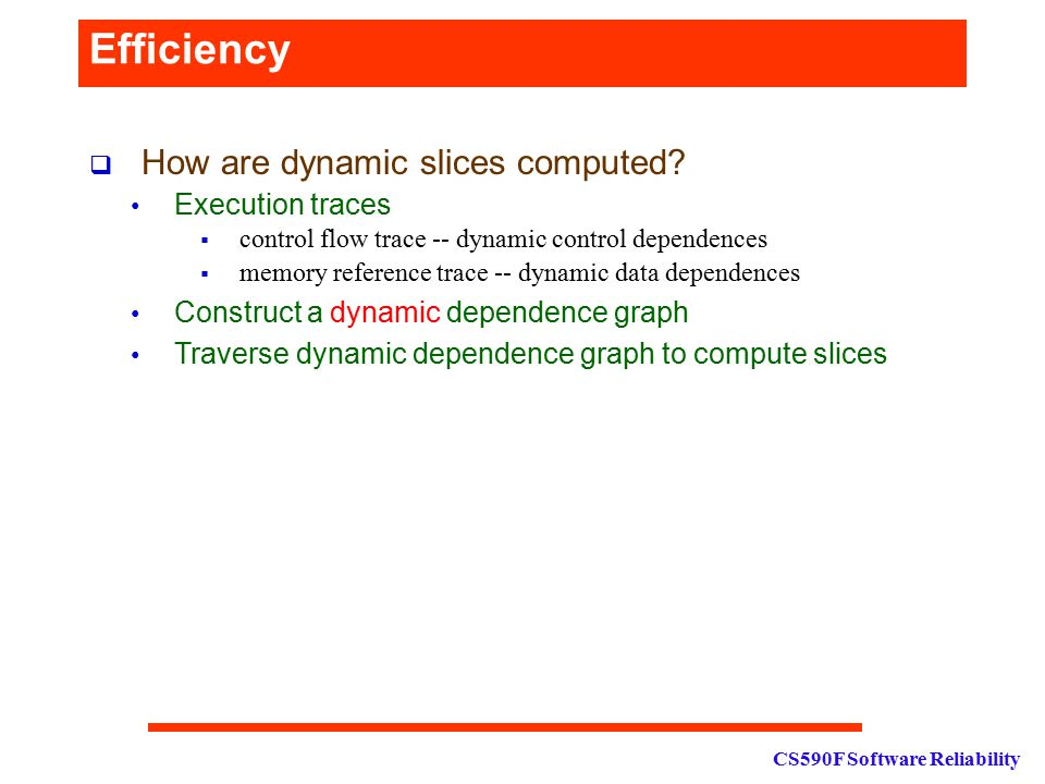 CS590F Software Reliability Efficiency  How are dynamic slices computed? Execution traces  control flow trace -- dynamic control dependences  memor