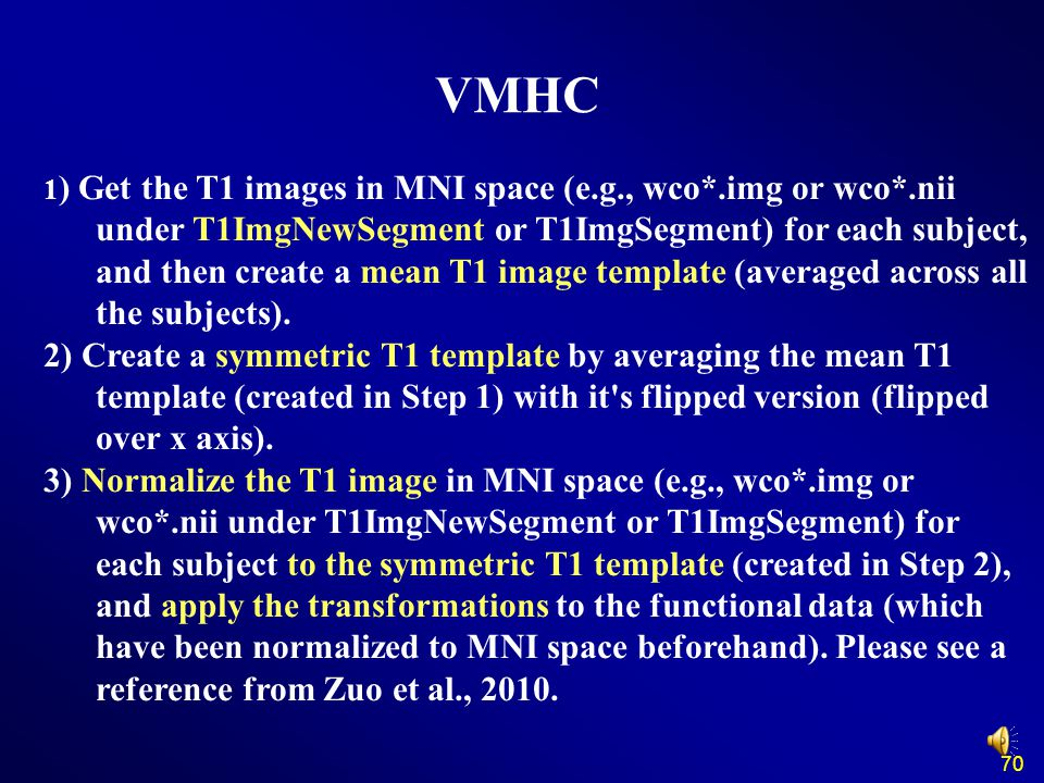 70 VMHC 1 ) Get the T1 images in MNI space (e.g., wco*.img or wco*.nii under T1ImgNewSegment or T1ImgSegment) for each subject, and then create a mean T1 image template (averaged across all the subjects).