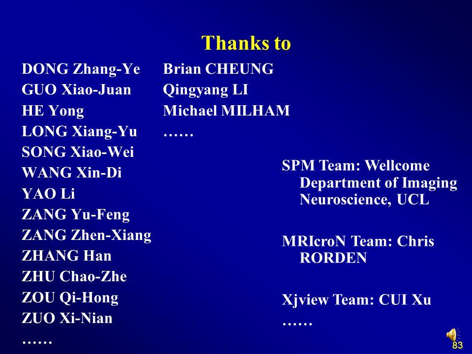 Thanks to DONG Zhang-Ye GUO Xiao-Juan HE Yong LONG Xiang-Yu SONG Xiao-Wei WANG Xin-Di YAO Li ZANG Yu-Feng ZANG Zhen-Xiang ZHANG Han ZHU Chao-Zhe ZOU Qi-Hong ZUO Xi-Nian …… SPM Team: Wellcome Department of Imaging Neuroscience, UCL MRIcroN Team: Chris RORDEN Xjview Team: CUI Xu …… 83 Brian CHEUNG Qingyang LI Michael MILHAM ……