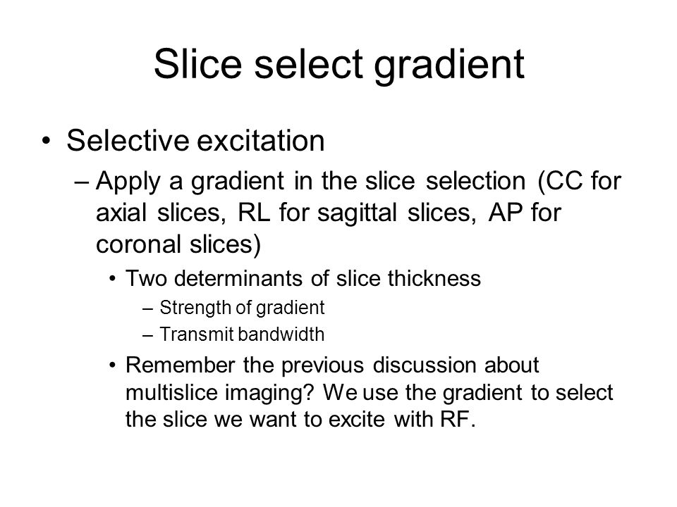 Slice select gradient Selective excitation –Apply a gradient in the slice selection (CC for axial slices, RL for sagittal slices, AP for coronal slice