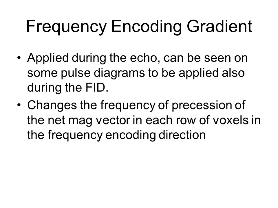 Frequency Encoding Gradient Applied during the echo, can be seen on some pulse diagrams to be applied also during the FID. Changes the frequency of pr