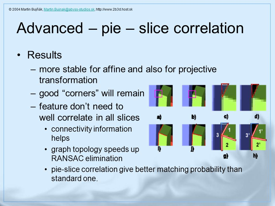 Advanced – pie – slice correlation Results –more stable for affine and also for projective transformation –good corners will remain –feature don't need to well correlate in all slices connectivity information helps graph topology speeds up RANSAC elimination pie-slice correlation give better matching probability than standard one.
