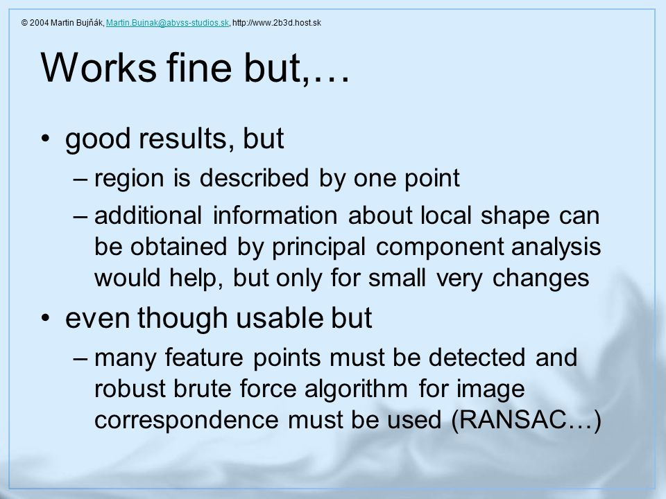 Works fine but,… good results, but –region is described by one point –additional information about local shape can be obtained by principal component analysis would help, but only for small very changes even though usable but –many feature points must be detected and robust brute force algorithm for image correspondence must be used (RANSAC…) © 2004 Martin Bujňák, Martin.Bujnak@abyss-studios.sk, http://www.2b3d.host.skMartin.Bujnak@abyss-studios.sk