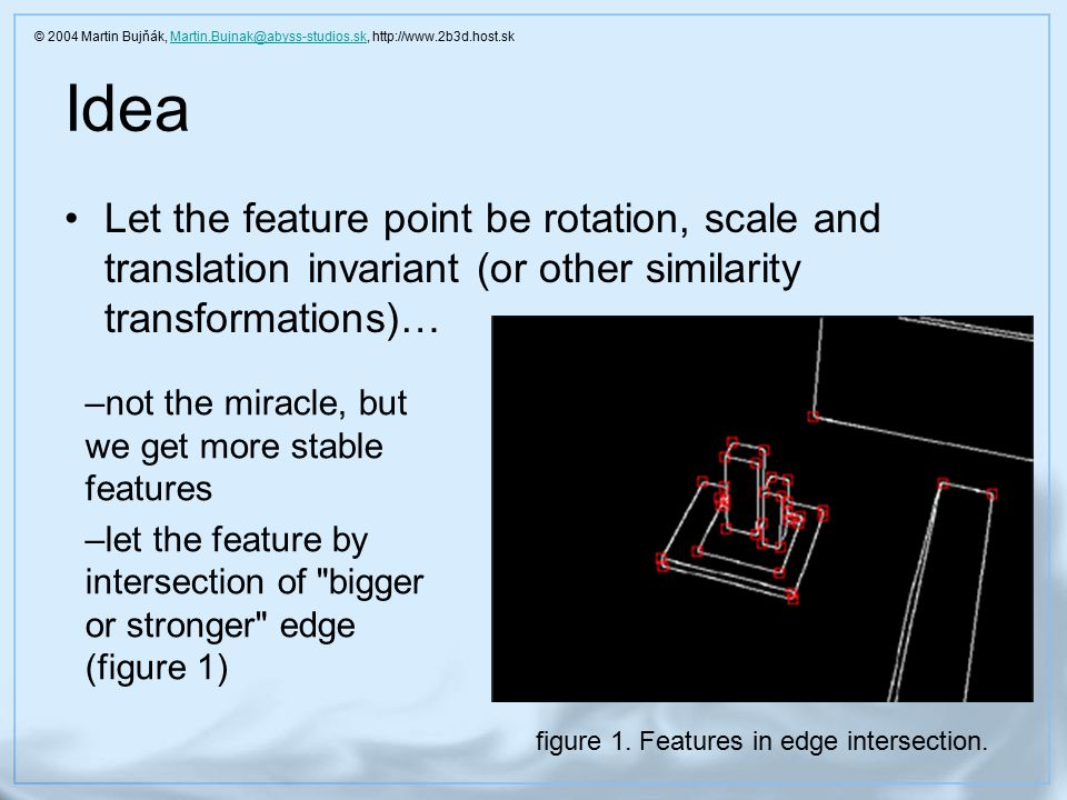 Idea Let the feature point be rotation, scale and translation invariant (or other similarity transformations)… –not the miracle, but we get more stable features –let the feature by intersection of bigger or stronger edge (figure 1) figure 1.