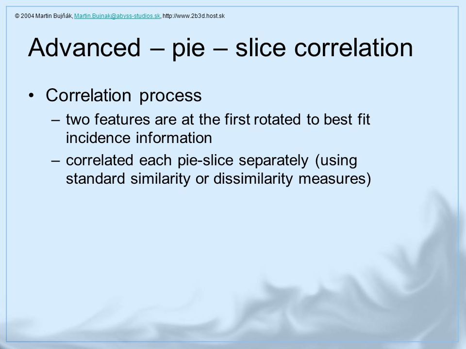 Advanced – pie – slice correlation Correlation process –two features are at the first rotated to best fit incidence information –correlated each pie-slice separately (using standard similarity or dissimilarity measures) © 2004 Martin Bujňák, Martin.Bujnak@abyss-studios.sk, http://www.2b3d.host.skMartin.Bujnak@abyss-studios.sk