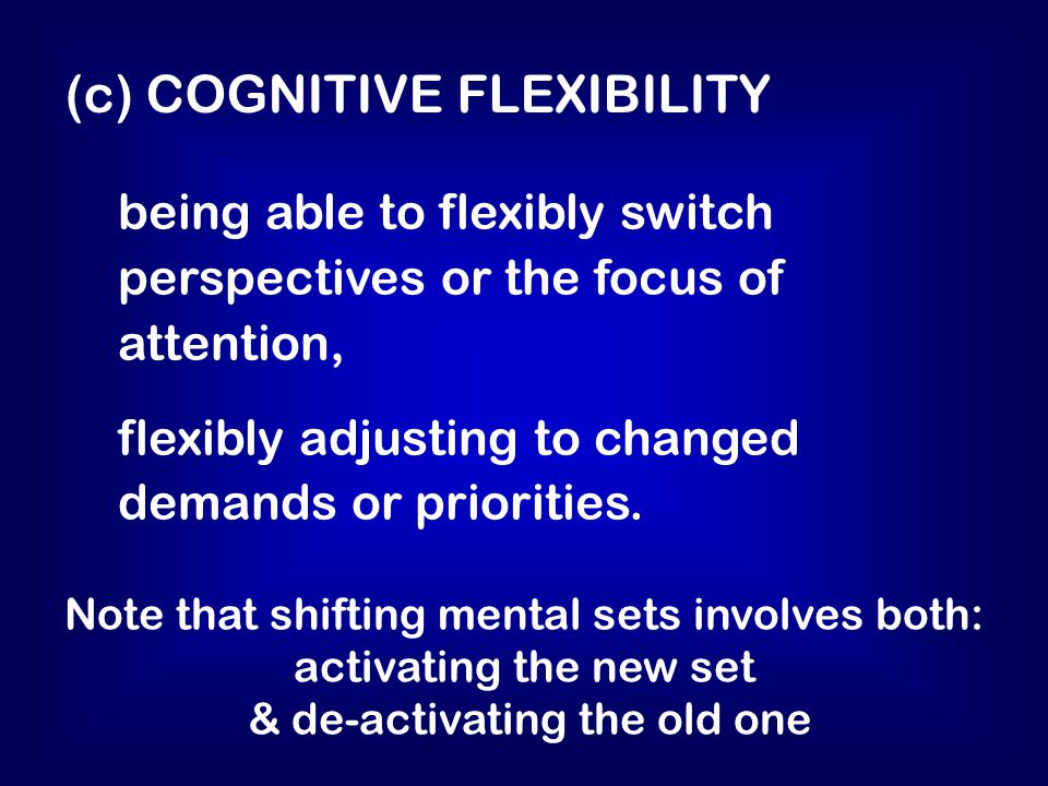 being able to flexibly switch perspectives or the focus of attention, flexibly adjusting to changed demands or priorities.
