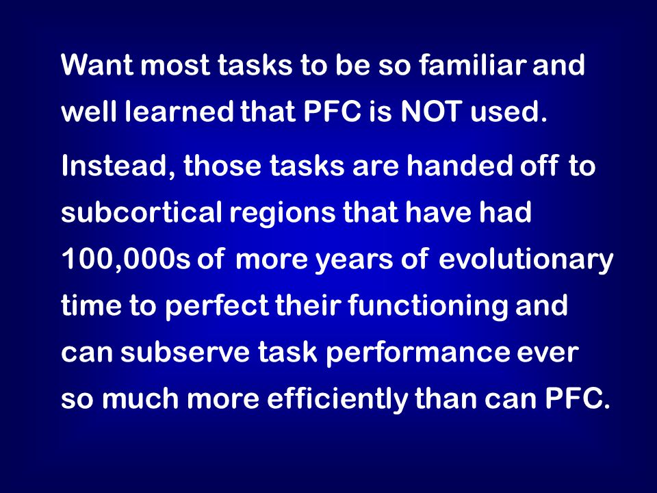 Want most tasks to be so familiar and well learned that PFC is NOT used.