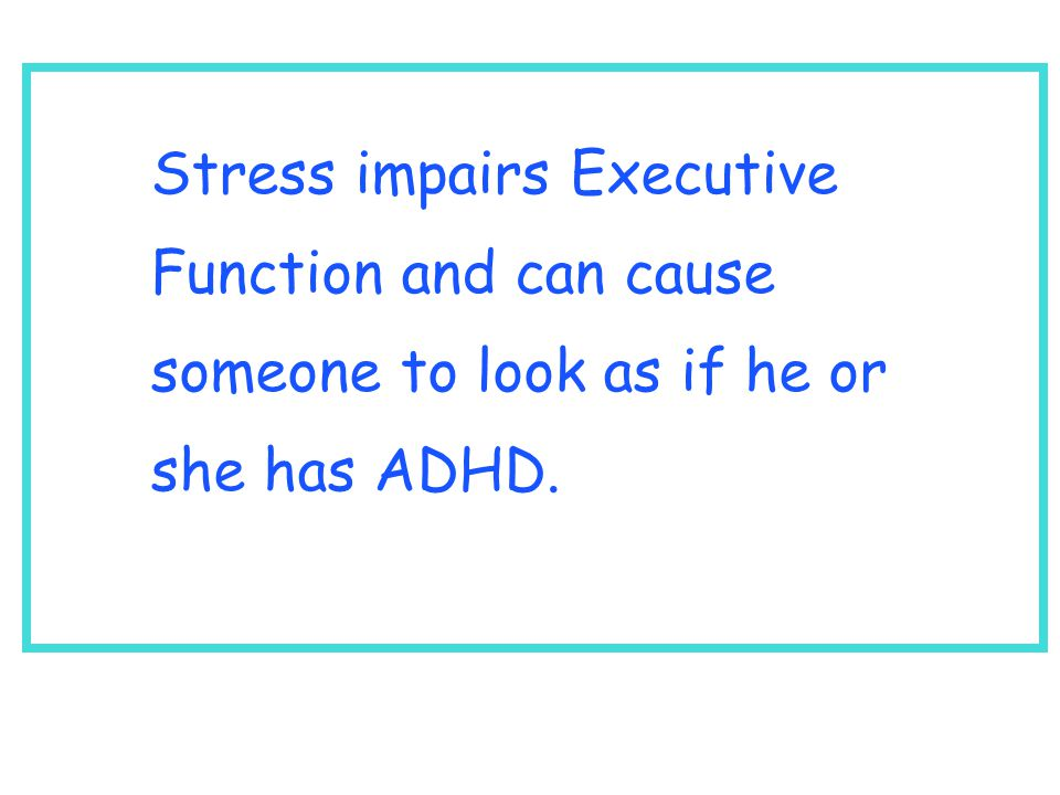 Stress impairs Executive Function and can cause someone to look as if he or she has ADHD.