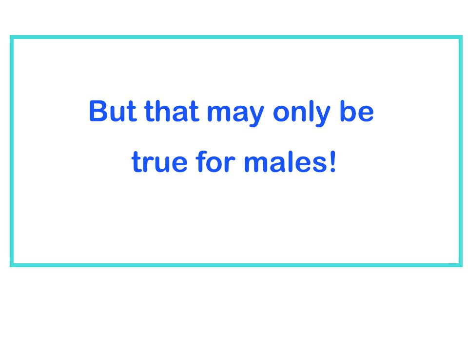 But that may be true only for males! But that may only be true for males!