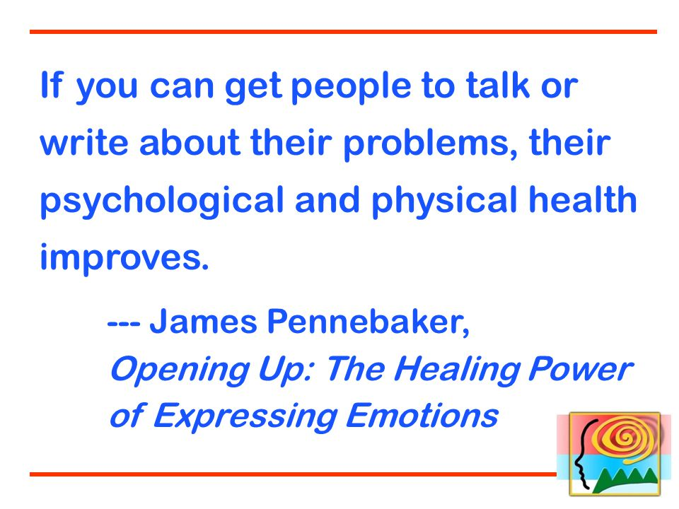 If you can get people to talk or write about their problems, their psychological and physical health improves.