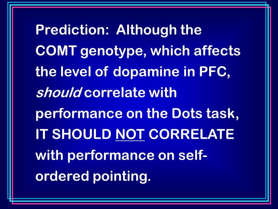 Prediction: Although the COMT genotype, which affects the level of dopamine in PFC, should correlate with performance on the Dots task, IT SHOULD NOT CORRELATE with performance on self- ordered pointing.