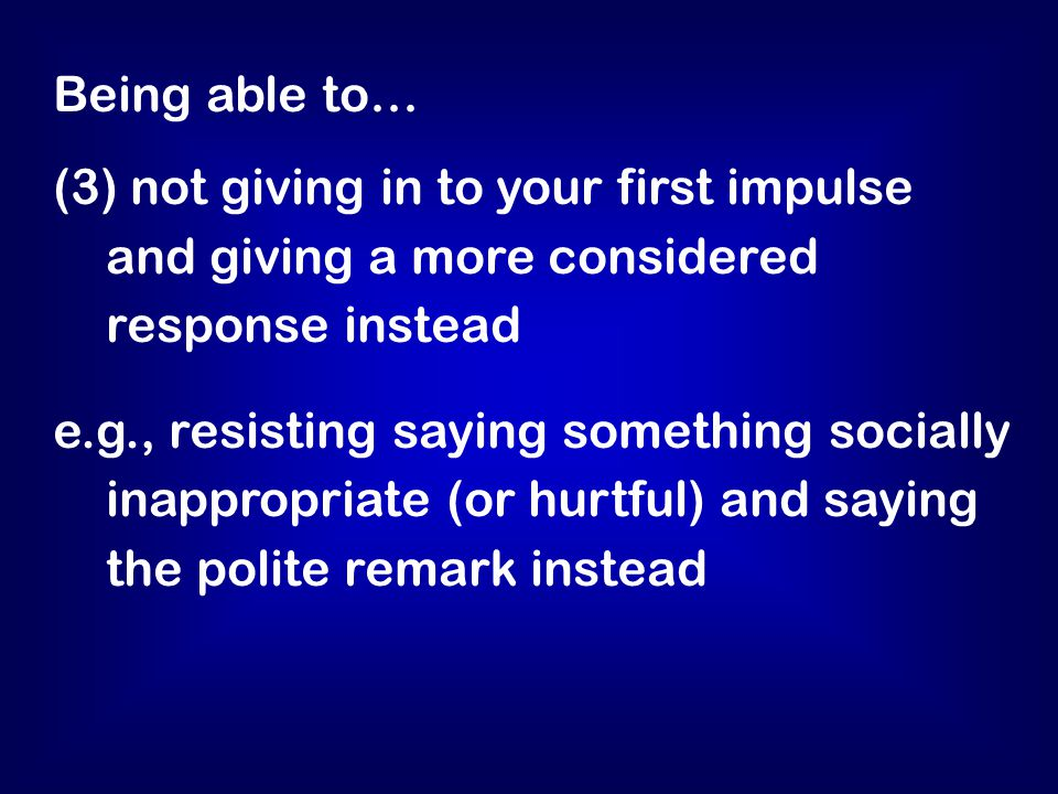 Being able to… (3) not giving in to your first impulse and giving a more considered response instead e.g., resisting saying something socially inappropriate (or hurtful) and saying the polite remark instead