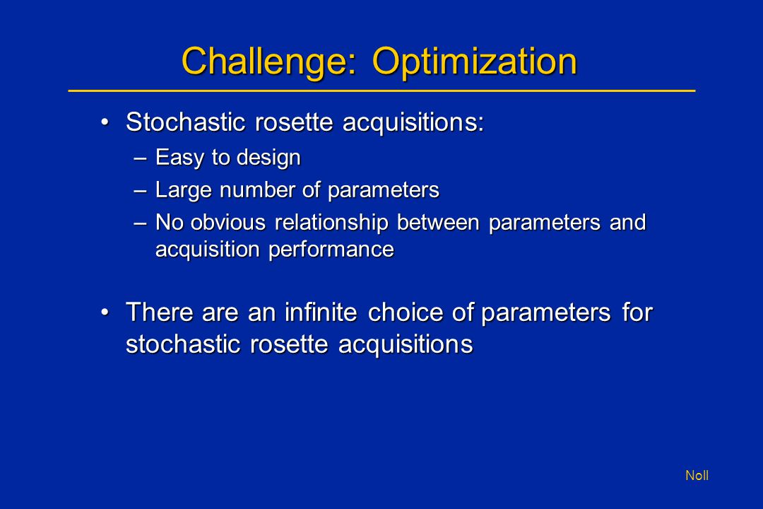 Noll Challenge: Optimization Stochastic rosette acquisitions:Stochastic rosette acquisitions: –Easy to design –Large number of parameters –No obvious relationship between parameters and acquisition performance There are an infinite choice of parameters for stochastic rosette acquisitionsThere are an infinite choice of parameters for stochastic rosette acquisitions