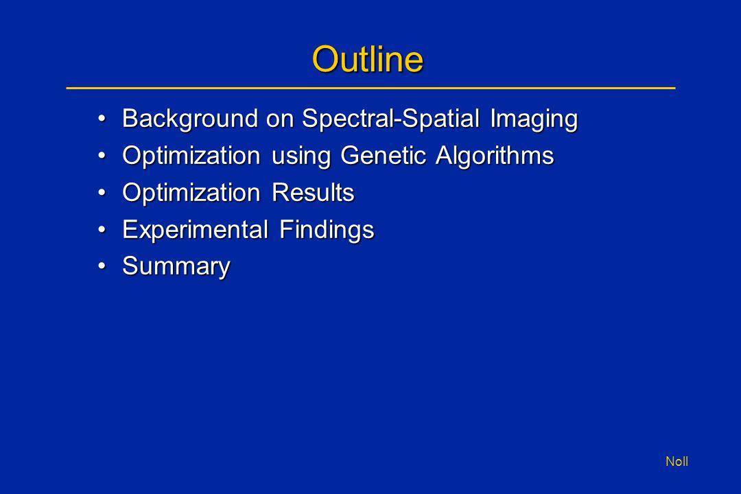 Noll Outline Background on Spectral-Spatial ImagingBackground on Spectral-Spatial Imaging Optimization using Genetic AlgorithmsOptimization using Gene