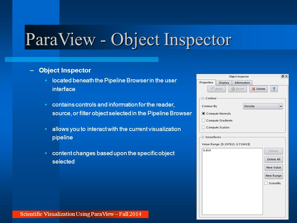 ParaView - Object Inspector –Object Inspector located beneath the Pipeline Browser in the user interface contains controls and information for the reader, source, or filter object selected in the Pipeline Browser allows you to interact with the current visualization pipeline content changes based upon the specific object selected Scientific Visualization Using ParaView – Fall 2014