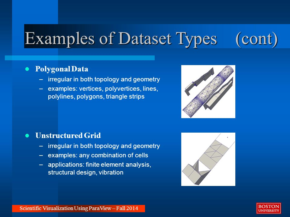 Examples of Dataset Types (cont) Polygonal Data –irregular in both topology and geometry –examples: vertices, polyvertices, lines, polylines, polygons, triangle strips Unstructured Grid –irregular in both topology and geometry –examples: any combination of cells –applications: finite element analysis, structural design, vibration Scientific Visualization Using ParaView – Fall 2014