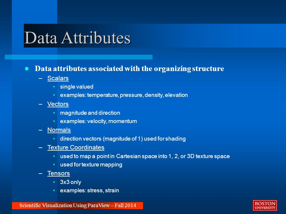 Data Attributes Data attributes associated with the organizing structure –Scalars single valued examples: temperature, pressure, density, elevation –Vectors magnitude and direction examples: velocity, momentum –Normals direction vectors (magnitude of 1) used for shading –Texture Coordinates used to map a point in Cartesian space into 1, 2, or 3D texture space used for texture mapping –Tensors 3x3 only examples: stress, strain Scientific Visualization Using ParaView – Fall 2014