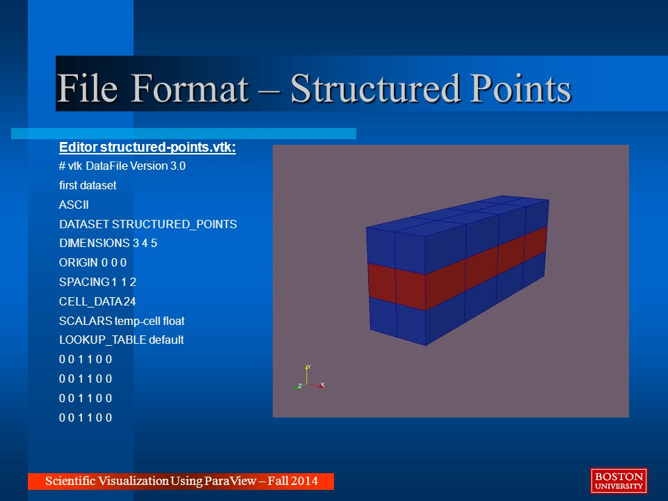 File Format – Structured Points Scientific Visualization Using ParaView – Fall 2014 Editor structured-points.vtk: # vtk DataFile Version 3.0 first dataset ASCII DATASET STRUCTURED_POINTS DIMENSIONS 3 4 5 ORIGIN 0 0 0 SPACING 1 1 2 CELL_DATA 24 SCALARS temp-cell float LOOKUP_TABLE default 0 0 1 1 0 0