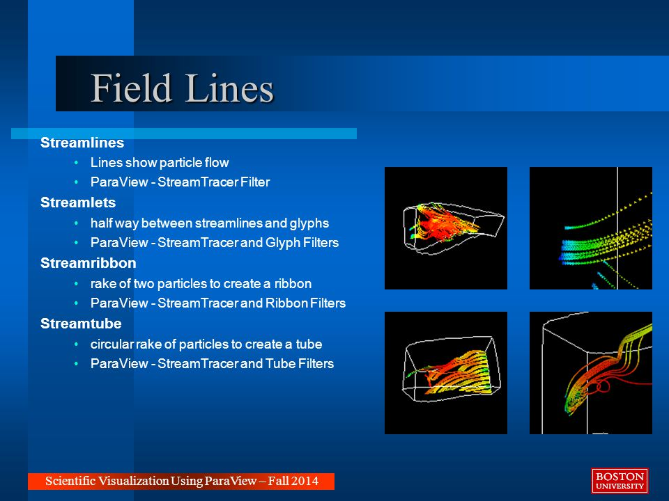 Field Lines Streamlines Lines show particle flow ParaView - StreamTracer Filter Streamlets half way between streamlines and glyphs ParaView - StreamTracer and Glyph Filters Streamribbon rake of two particles to create a ribbon ParaView - StreamTracer and Ribbon Filters Streamtube circular rake of particles to create a tube ParaView - StreamTracer and Tube Filters Scientific Visualization Using ParaView – Fall 2014