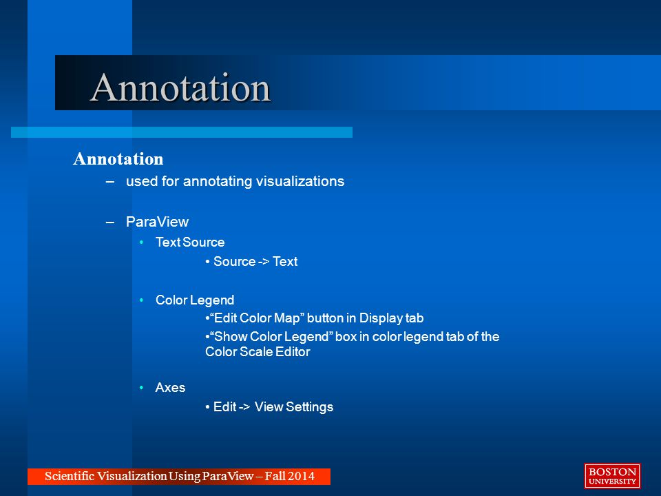 Annotation Annotation –used for annotating visualizations –ParaView Text Source Source -> Text Color Legend Edit Color Map button in Display tab Show Color Legend box in color legend tab of the Color Scale Editor Axes Edit -> View Settings Scientific Visualization Using ParaView – Fall 2014
