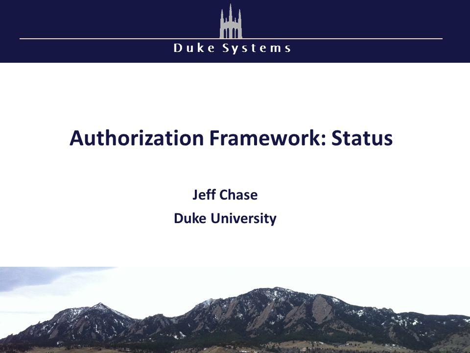 D u k e S y s t e m s Authorization Framework: Status Jeff Chase Duke University