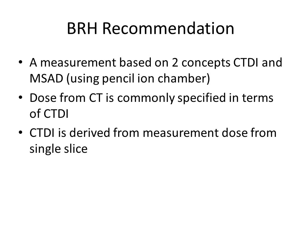 BRH Recommendation A measurement based on 2 concepts CTDI and MSAD (using pencil ion chamber) Dose from CT is commonly specified in terms of CTDI CTDI
