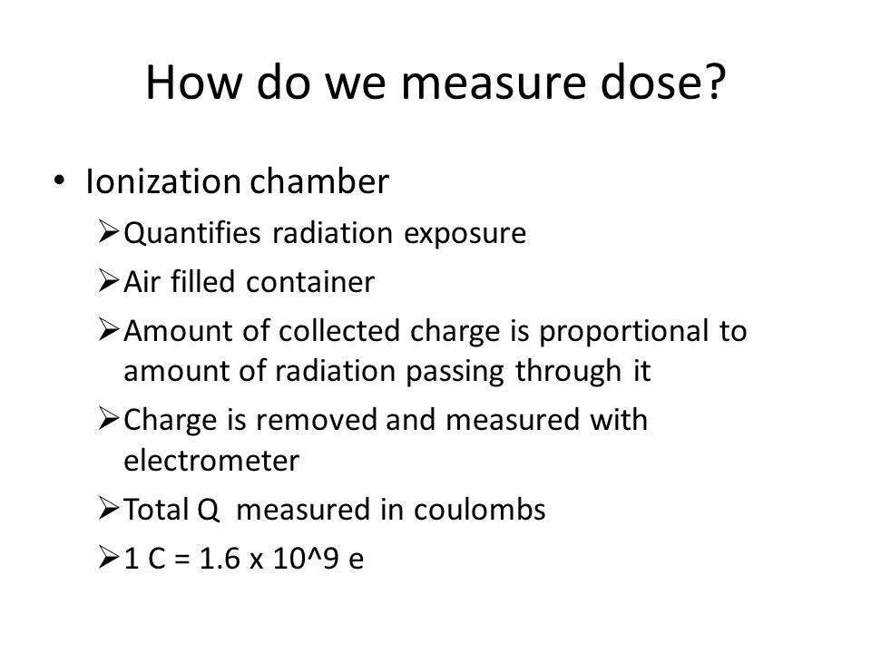 How do we measure dose? Ionization chamber  Quantifies radiation exposure  Air filled container  Amount of collected charge is proportional to amou