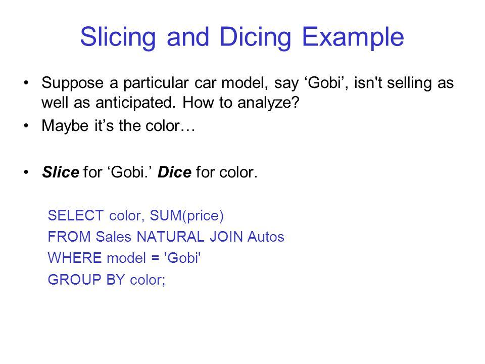 Slicing and Dicing Example Suppose a particular car model, say 'Gobi', isn t selling as well as anticipated.