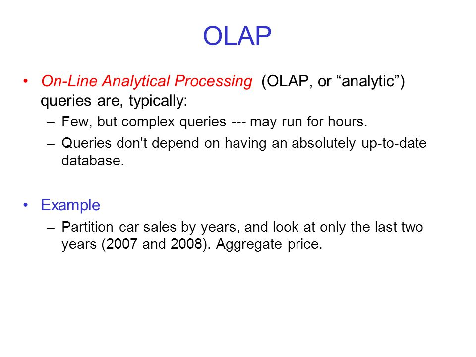 OLAP On-Line Analytical Processing (OLAP, or analytic ) queries are, typically: –Few, but complex queries --- may run for hours.