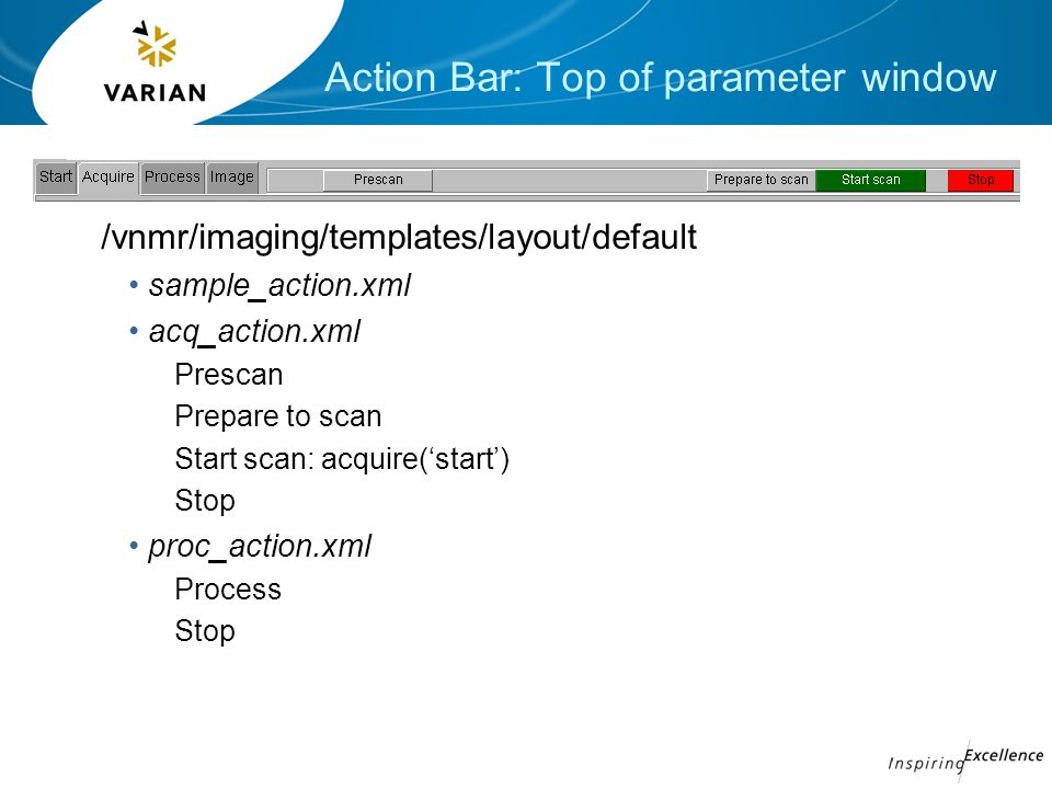 Action Bar: Top of parameter window /vnmr/imaging/templates/layout/default sample_action.xml acq_action.xml Prescan Prepare to scan Start scan: acquire('start') Stop proc_action.xml Process Stop
