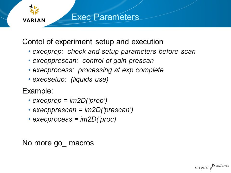 Exec Parameters Contol of experiment setup and execution execprep: check and setup parameters before scan execpprescan: control of gain prescan execprocess: processing at exp complete execsetup: (liquids use) Example: execprep = im2D('prep') execpprescan = im2D('prescan') execprocess = im2D('proc) No more go_ macros