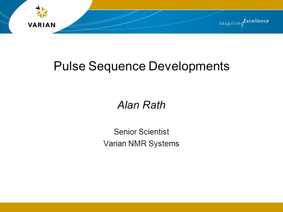 Pulse Sequence Developments Alan Rath Senior Scientist Varian NMR Systems