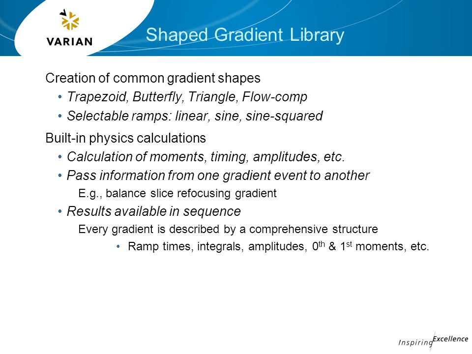 Shaped Gradient Library Creation of common gradient shapes Trapezoid, Butterfly, Triangle, Flow-comp Selectable ramps: linear, sine, sine-squared Built-in physics calculations Calculation of moments, timing, amplitudes, etc.