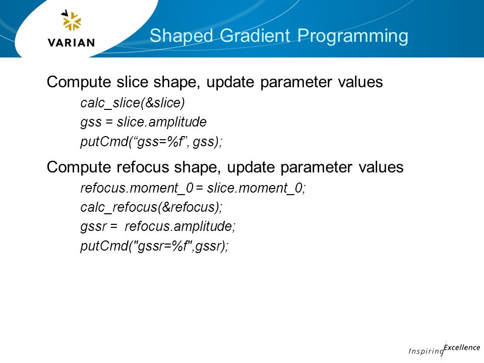 Shaped Gradient Programming Compute slice shape, update parameter values calc_slice(&slice) gss = slice.amplitude putCmd( gss=%f , gss); Compute refocus shape, update parameter values refocus.moment_0 = slice.moment_0; calc_refocus(&refocus); gssr = refocus.amplitude; putCmd( gssr=%f ,gssr);