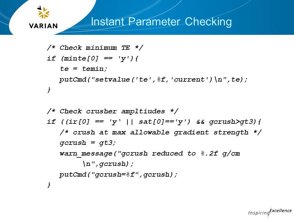 /* Check minimum TE */ if (minte[0] == y ){ te = temin; putCmd( setvalue( te ,%f, current )\n ,te); } /* Check crusher ampltiudes */ if ((ir[0] == y' || sat[0]== y ) && gcrush>gt3){ /* crush at max allowable gradient strength */ gcrush = gt3; warn_message( gcrush reduced to %.2f g/cm \n ,gcrush); putCmd( gcrush=%f ,gcrush); }