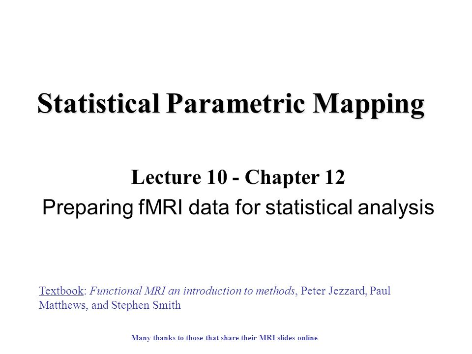 Statistical Parametric Mapping Lecture 10 - Chapter 12 Preparing fMRI data for statistical analysis Textbook: Functional MRI an introduction to methods, Peter Jezzard, Paul Matthews, and Stephen Smith Many thanks to those that share their MRI slides online