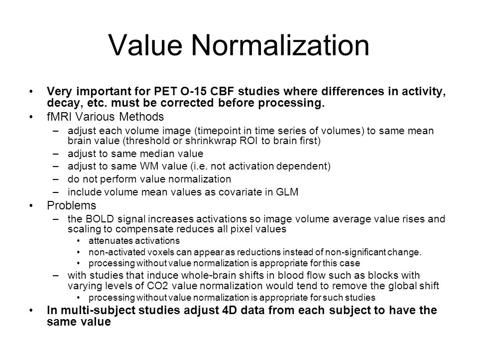 Value Normalization Very important for PET O-15 CBF studies where differences in activity, decay, etc.