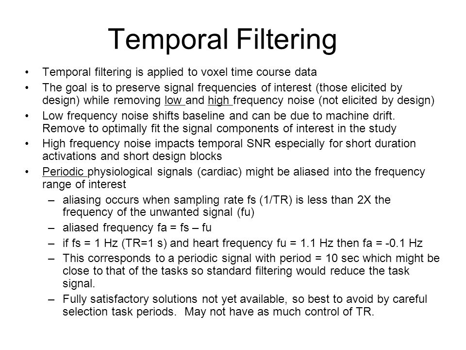 Temporal Filtering Temporal filtering is applied to voxel time course data The goal is to preserve signal frequencies of interest (those elicited by design) while removing low and high frequency noise (not elicited by design) Low frequency noise shifts baseline and can be due to machine drift.