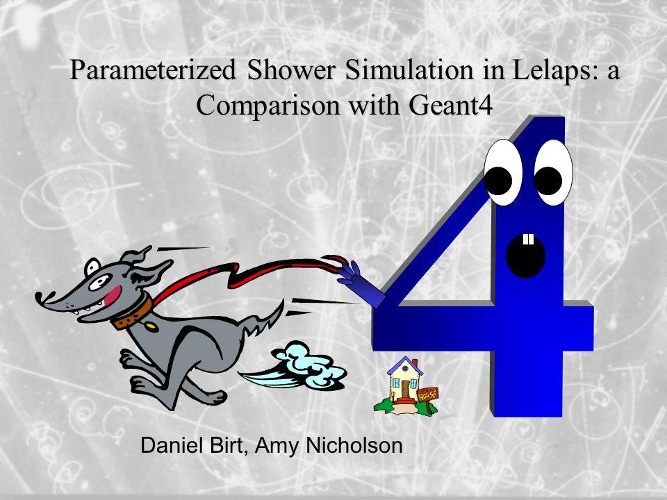 Parameterized Shower Simulation in Lelaps: a Comparison with Geant4 Daniel Birt, Amy Nicholson