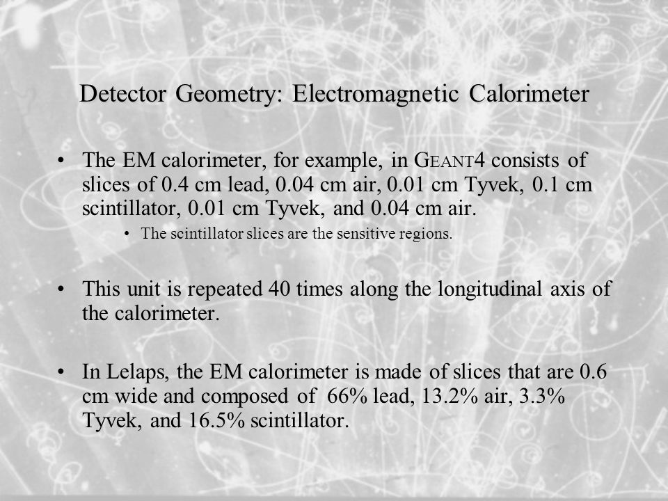 Detector Geometry: Electromagnetic Calorimeter The EM calorimeter, for example, in G EANT 4 consists of slices of 0.4 cm lead, 0.04 cm air, 0.01 cm Tyvek, 0.1 cm scintillator, 0.01 cm Tyvek, and 0.04 cm air.