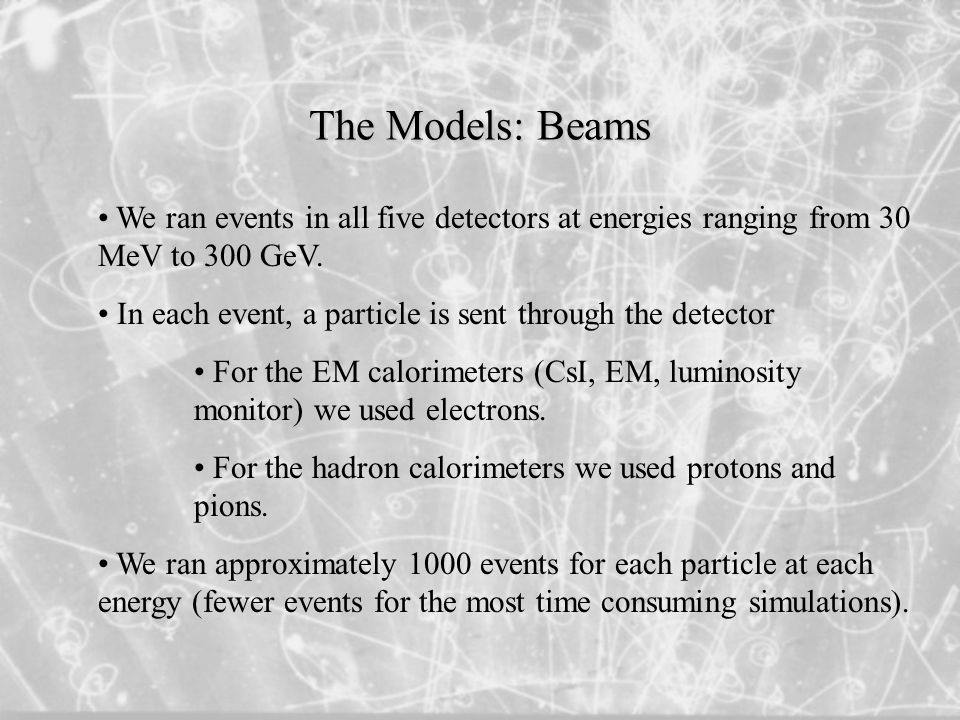 The Models: Beams We ran events in all five detectors at energies ranging from 30 MeV to 300 GeV.