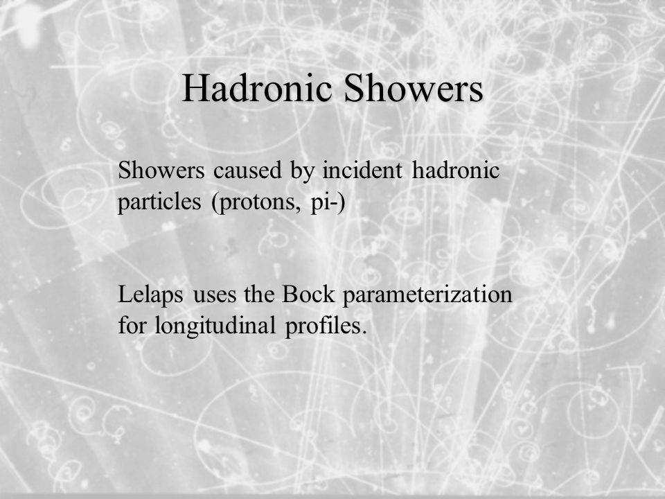 Hadronic Showers Showers caused by incident hadronic particles (protons, pi-) Lelaps uses the Bock parameterization for longitudinal profiles.