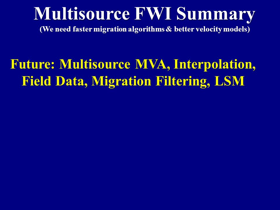 Multisource FWI Summary (We need faster migration algorithms & better velocity models) Future: Multisource MVA, Interpolation, Field Data, Migration Filtering, LSM