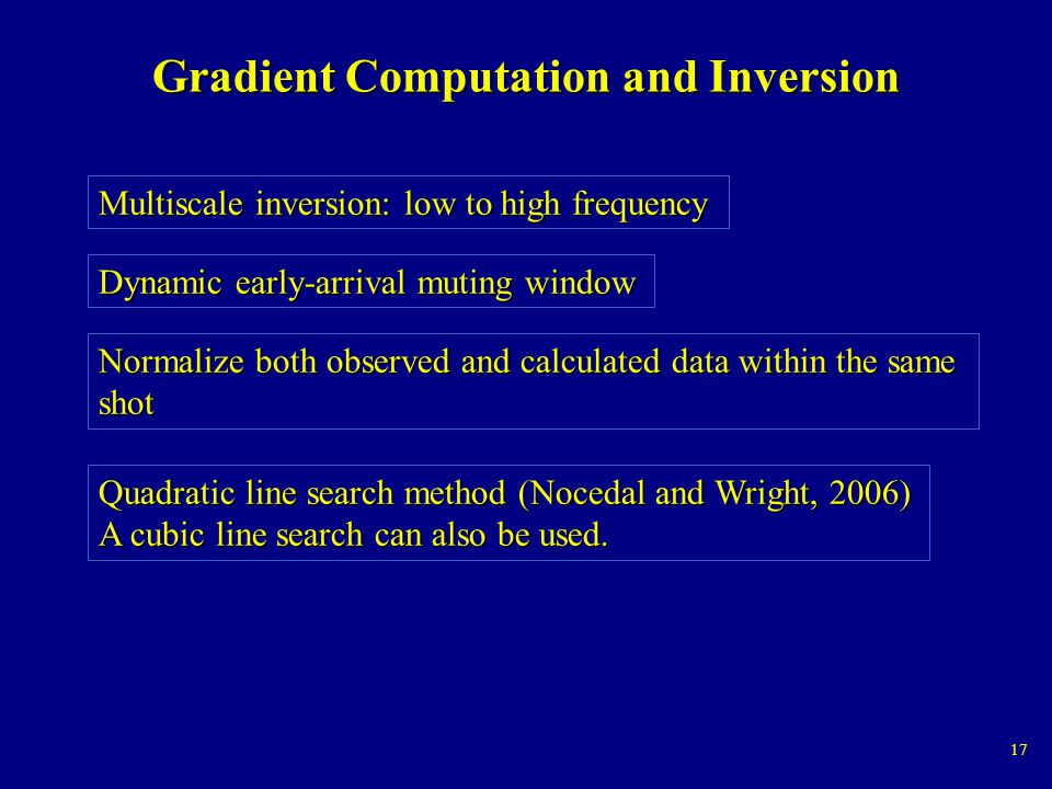 17 Gradient Computation and Inversion Multiscale inversion: low to high frequency Dynamic early-arrival muting window Normalize both observed and calculated data within the same shot Quadratic line search method (Nocedal and Wright, 2006) A cubic line search can also be used.